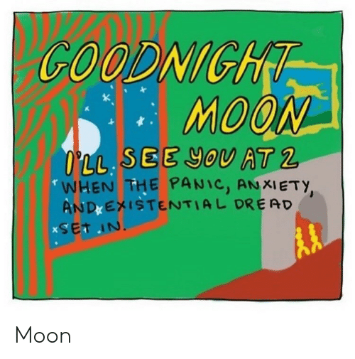 Anxiety, Moon, and You: COODNIGHT  MOON  O LL SEE YOU AT2  WHEN THE PANIC, ANXIETY,  ANDXEXISTENTIAL DREAD  xSET IN. Moon