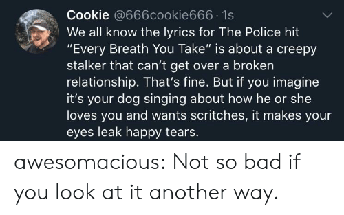 "Bad, Creepy, and Police: Cookie @666cookie666 1s  We all know the lyrics for The Police hit  ""Every Breath You Take"" is about a creepy  stalker that can't get over a broken  relationship. That's fine. But if you imagine  it's your dog singing about how he or she  loves you and wants scritches, it makes your  eyes leak happy tears. awesomacious:  Not so bad if you look at it another way."