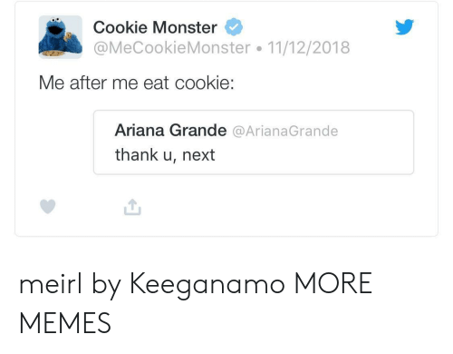 Ariana Grande, Cookie Monster, and Dank: Cookie Monster  @MeCookieMonster 11/12/2018  Me after me eat cookie  Ariana Grande @ArianaGrande  thank u, next meirl by Keeganamo MORE MEMES
