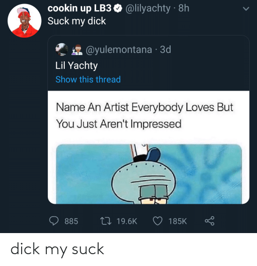Lil Yachty: cookin up LB3 O @lilyachty · 8h  Suck my dick  @yulemontana · 3d  Lil Yachty  Show this thread  Name An Artist Everybody Loves But  You Just Aren't Impressed  27 19.6K  185K  885 dick my suck