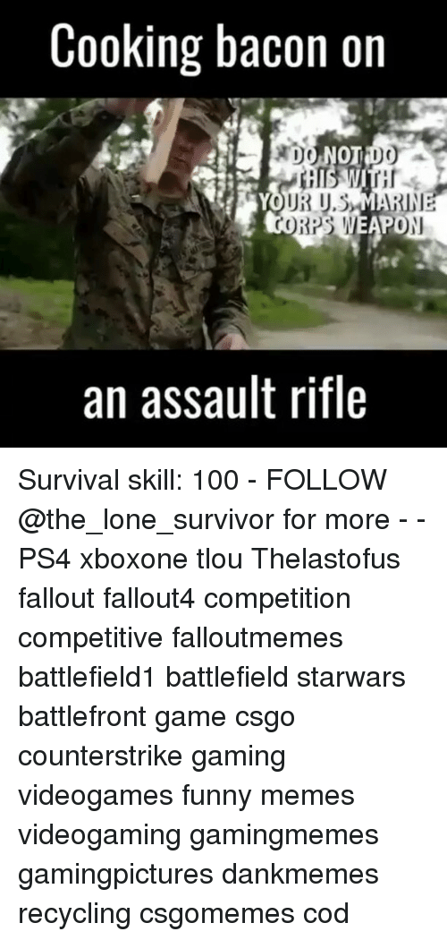 Fallouts: Cooking bacon on  DO NOT DO  UR U.SMARINE  CORPS WEAN  PO  an assault rifle Survival skill: 100 - FOLLOW @the_lone_survivor for more - - PS4 xboxone tlou Thelastofus fallout fallout4 competition competitive falloutmemes battlefield1 battlefield starwars battlefront game csgo counterstrike gaming videogames funny memes videogaming gamingmemes gamingpictures dankmemes recycling csgomemes cod