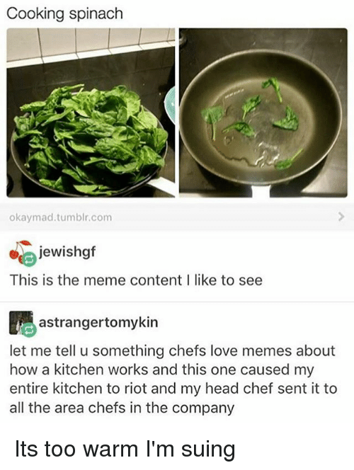 Rioting: Cooking spinach  okaymad.tumblr.com  jewishgf  This is the meme contentI like to see  astrangertomykin  let me tell u something chefs love memes about  how a kitchen works and this one caused my  entire kitchen to riot and my head chef sent it to  all the area chefs in the company Its too warm I'm suing