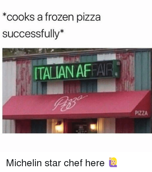 Frozen, Pizza, and Chef: *cooks a frozen pizza  successfully*  ITALIAN AFFAIR  PIZZA Michelin star chef here 🙋🏼