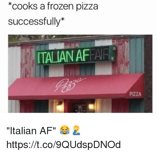"Af, Frozen, and Memes: *cooks a frozen pizza  successfully*  TALIAN AFFAIR  PIZZA ""Italian AF"" 😂🤦‍♂️ https://t.co/9QUdspDNOd"