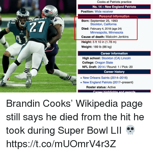 College, England, and Football: Cooks at Patriots practice  No. 14 - New England Patriots  Position: Wide receiver  Doroonal information  IIV  27  13  Born: September 25, 1993  Died: February 4, 2018 (age 24)  Cause of death: Malcolm Jenkins  Height: 5 ft 10 in (1.78 m)  Weight: 189 lb (86 kg)  Stockton, California  Minneapolis, Minnesota  Career information  High school: Stockton (CA) Lincoln  College: Oregon State  NFL Draft: 2014 Round: 1 / Pick: 20  Career history  New Orleans Saints (2014-2016)  . New England Patriots (2017-present)  Roster status: Active  Career hiaahliahts and awards Brandin Cooks' Wikipedia page still says he died from the hit he took during Super Bowl LII 💀 https://t.co/mUOmrV4r3Z
