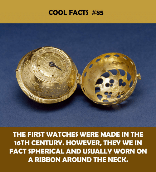 Watches: COOL FACTS #85  THE FIRST WATCHES WERE MADE IN THE  16TH CENTURY. HOWEVER, THEY WE IN  FACT SPHERICAL AND USUALLY WORN ON  A RIBBON AROUND THE NECK