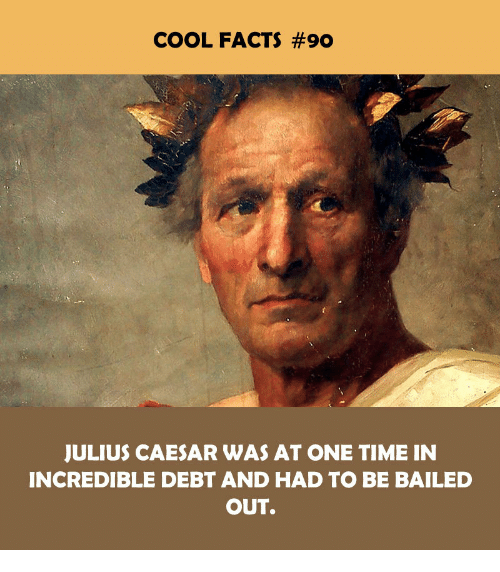 Bailed Out: COOL FACTS #90  JULIUS CAESAR WAS AT ONE TIME IN  INCREDIBLE DEBT AND HAD TO BE BAILED  OUT.