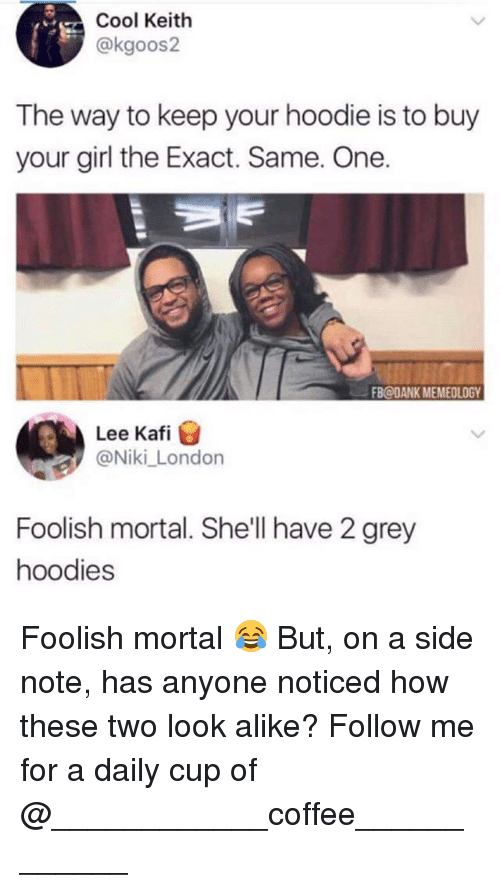 Dank, Memes, and Coffee: Cool Keith  @kgoos2  The way to keep your hoodie is to buy  your girl the Exact. Same. One.  FB@DANK MEMEOLOGY  Lee Kafi  @Niki_London  Foolish mortal. She'll have 2 grey  hoodies Foolish mortal 😂 But, on a side note, has anyone noticed how these two look alike? Follow me for a daily cup of @____________coffee____________