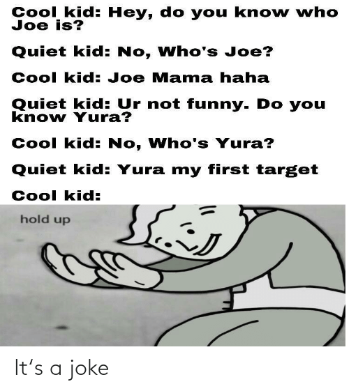 Funny, Target, and Cool: Cool kid: Hey, do you kno w who  Joe is?  Quiet kid: No, Who's Joe?  Cool kid: Joe Mama haha  Quiet kid: Ur not funny. Do you  know Yura?  Cool kid: No, Who's Yura?  Quiet kid: Yura my first target  Cool kid:  hold up It's a joke