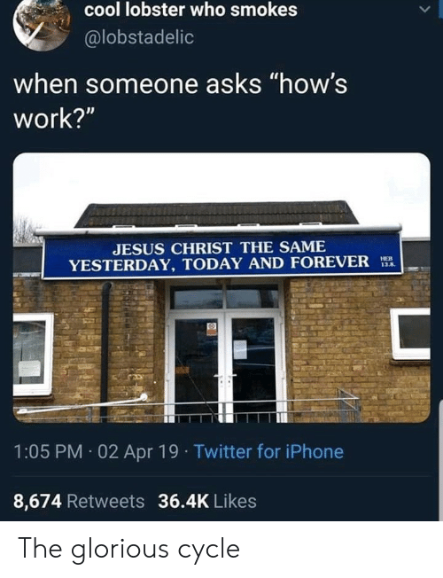 "Iphone, Jesus, and Twitter: cool lobster who smokes  @lobstadelic  when someone asks ""how's  work?""  JESUS CHRIST THE SAME  YESTERDAY, TODAY AND FOREVER  13,8,  1:05 PM 02 Apr 19 Twitter for iPhone  8,674 Retweets 36.4K Likes The glorious cycle"