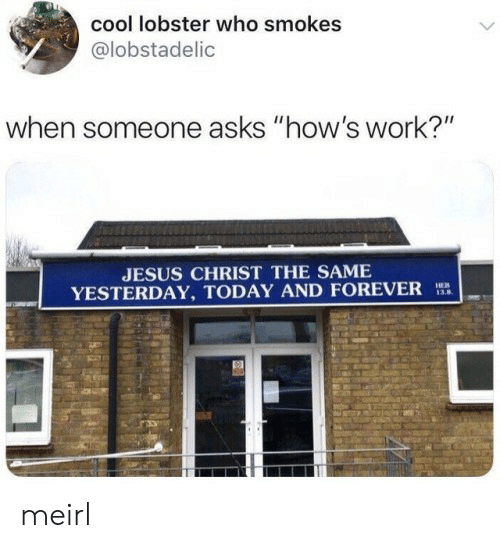 "Jesus, Work, and Cool: cool lobster who smokes  @lobstadelic  when someone asks ""how's work?""  JESUS CHRIST THE SAME  YESTERDAY, TODAY AND FOREVER  HEB  13.8 meirl"
