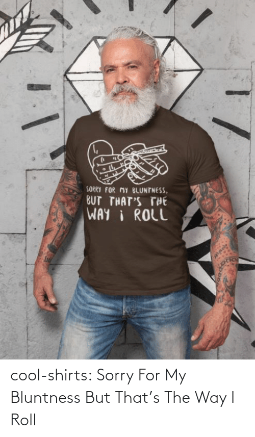 roll: cool-shirts:    Sorry For My Bluntness But That's The Way I Roll