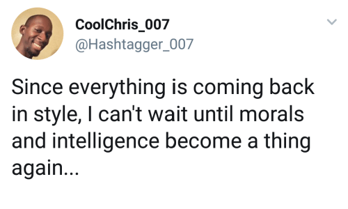 Back, Intelligence, and Thing: CoolChris 007  @Hashtagger_007  Since everything is coming back  in style, I can't wait until morals  and intelligence become a thing  again...