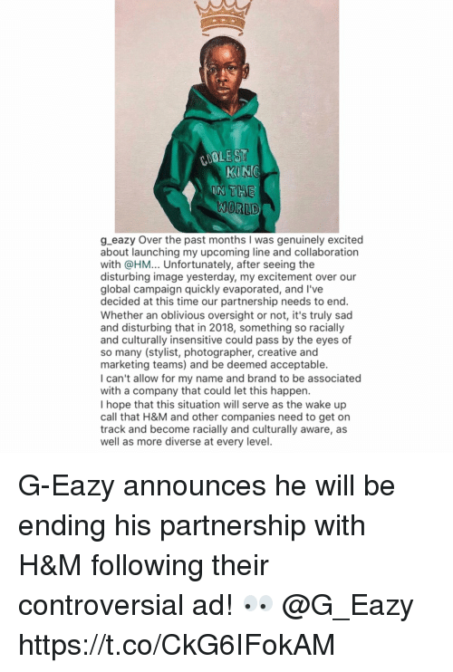 G-Eazy, Memes, and Image: COOLE ST  WORLD  g eazy Over the past months I was genuinely excited  about launching my upcoming line and collaboration  with @HM... Unfortunately, after seeing the  disturbing image yesterday, my excitement over our  global campaign quickly evaporated, and l've  decided at this time our partnership needs to end.  Whether an oblivious oversight or not, it's truly sad  and disturbing that in 2018, something so racially  and culturally insensitive could pass by the eyes of  so many (stylist, photographer, creative and  marketing teams) and be deemed acceptable.  I can't allow for my name and brand to be associated  with a company that could let this happen.  I hope that this situation will serve as the wake up  call that H&M and other companies need to get on  track and become racially and culturally aware, as  well as more diverse at every level G-Eazy announces he will be ending his partnership with H&M following their controversial ad! 👀 @G_Eazy https://t.co/CkG6IFokAM