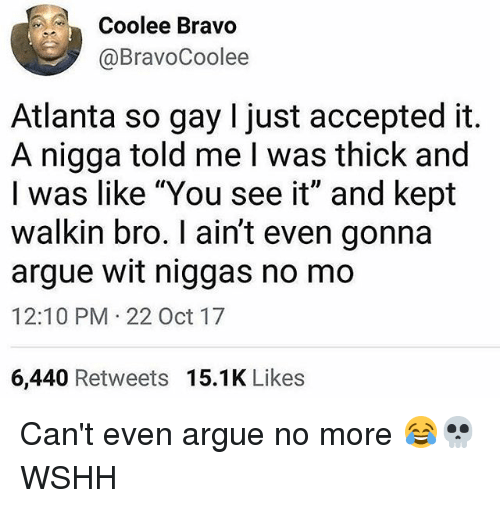 "Arguing, Memes, and Wshh: Coolee Bravo  @BravoCoolee  Atlanta so gay I just accepted it  A nigga told me I was thick and  I was like ""You see it"" and kept  walkin bro. I ain't even gonna  argue wit niggas no mo  12:10 PM 22 Oct 17  6,440 Retweets 15.1K Likes Can't even argue no more 😂💀 WSHH"