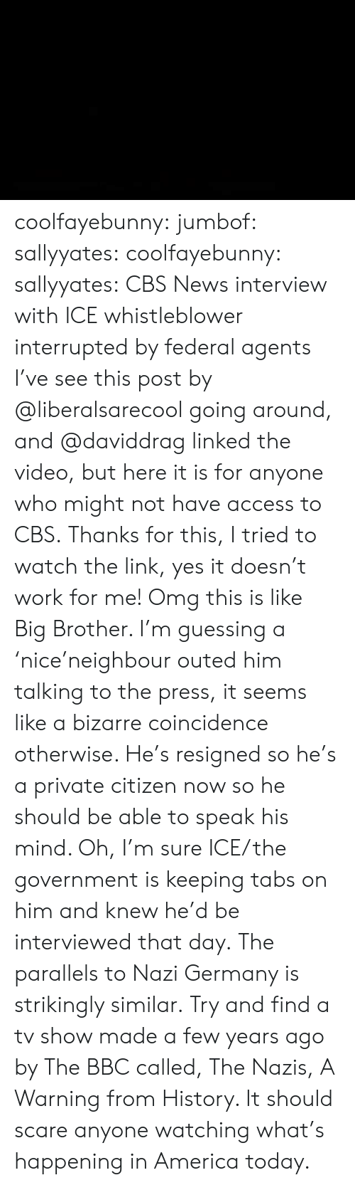 whistleblower: coolfayebunny: jumbof:   sallyyates:   coolfayebunny:  sallyyates:   CBS News interview with ICE whistleblower interrupted by federal agents I've see this post by @liberalsarecool going around, and @daviddrag linked the video, but here it is for anyone who might not have access to CBS.   Thanks for this, I tried to watch the link, yes it doesn't work for me!  Omg this is like Big Brother. I'm guessing a 'nice'neighbour outed him talking to the press, it seems like a bizarre coincidence otherwise.  He's resigned so he's a private citizen now so he should be able to speak his mind.   Oh, I'm sure ICE/the government is keeping tabs on him and knew he'd be interviewed that day.   The parallels to Nazi Germany is strikingly similar.   Try and find a tv show made a few years ago by The BBC called, The Nazis, A Warning from History. It should scare anyone watching what's happening in America today.