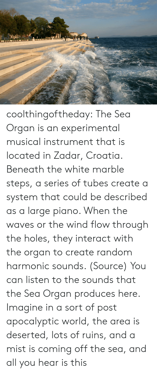 the sounds: coolthingoftheday: The Sea Organ is an experimental musical instrument that is located in Zadar, Croatia. Beneath the white marble steps, a series of tubes create a system that could be described as a large piano. When the waves or the wind flow through the holes, they interact with the organ to create random harmonic sounds. (Source) You can listen to the sounds that the Sea Organ produces here.   Imagine in a sort of post apocalyptic world, the area is deserted, lots of ruins, and a mist is coming off the sea, and all you hear is this