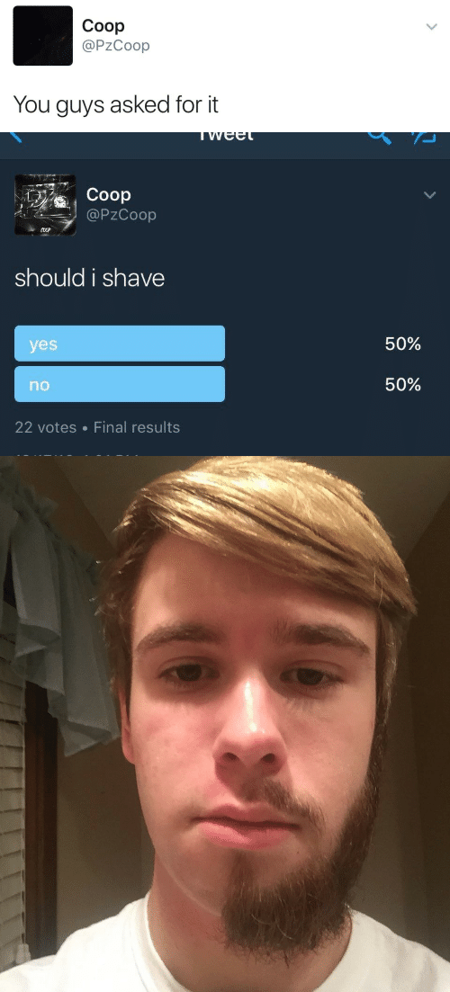 Yes, You, and Coop: Coop  @PzCoop  You guys asked for it   Coop  @PZCoop  should i shave  50%  yes  50%  no  22 votes Final results