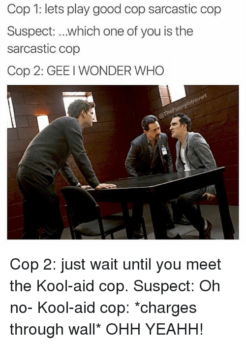 Kool Aid, Good, and Dank Memes: Cop 1: lets play good cop sarcastic cop  Suspect: which one of you is the  sarcastic cop  Cop 2: GEE I WONDER WHO  ert  0  ny  heFun Cop 2: just wait until you meet the Kool-aid cop. Suspect: Oh no- Kool-aid cop: *charges through wall* OHH YEAHH!