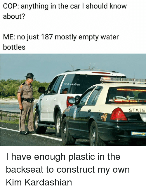 Kim Kardashian, Memes, and Kardashian: COP: anything in the car I should know  about?  ME: no just 187 mostly empty water  bottles  BadJokeBen  STATE I have enough plastic in the backseat to construct my own Kim Kardashian