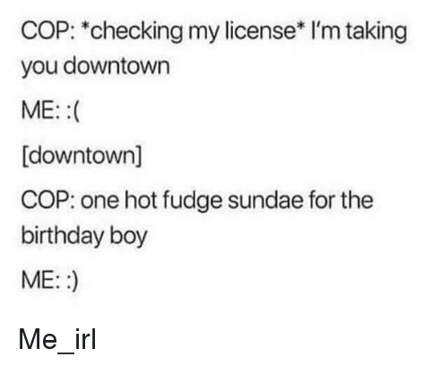 Birthday, Irl, and Me IRL: COP: *checking my license* I'm taking  you downtown  ME: :(  [downtown]  COP: one hot fudge sundae for the  birthday boy  ME::) Me_irl