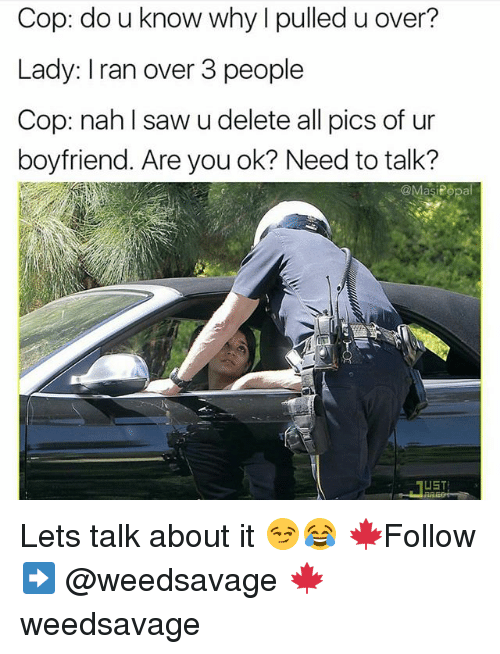 Popa: Cop: do u know why I pulled u over  Lady: Iran over 3 people  Cop: nah l saw u delete all pics of ur  boyfriend. Are you ok? Need to talk?  @Masi Popa  UST Lets talk about it 😏😂 🍁Follow ➡ @weedsavage 🍁 weedsavage