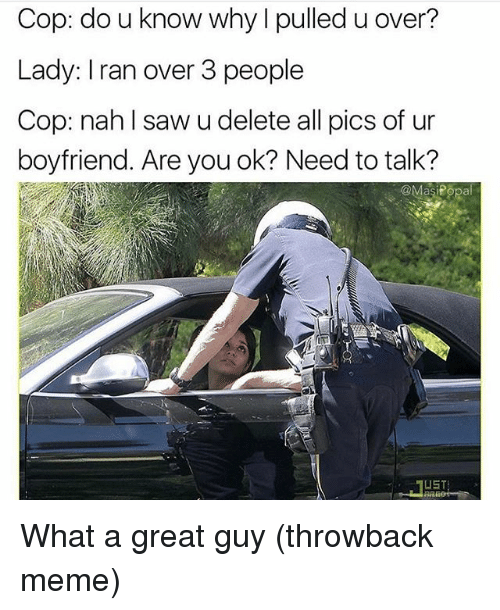 Funny, Meme, and Saw: Cop: do u know why I pulled u over?  Lady: Iran over 3 people  Cop: nahl saw u delete all pics of ur  boyfriend. Are you ok? Need to talk?  UST What a great guy (throwback meme)