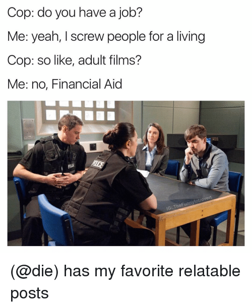 Financial Aid, Dank Memes, and Film: Cop: do you have a  job?  Me: yeah, I screw people for a living  Cop: so like, adult films?  Me: no, Financial Aid  trove  Funn  IG: The (@die) has my favorite relatable posts