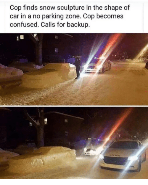Confused, Snow, and Car: Cop finds snow sculpture in the shape of  car in a no parking zone. Cop becomes  confused. Calls for backup.