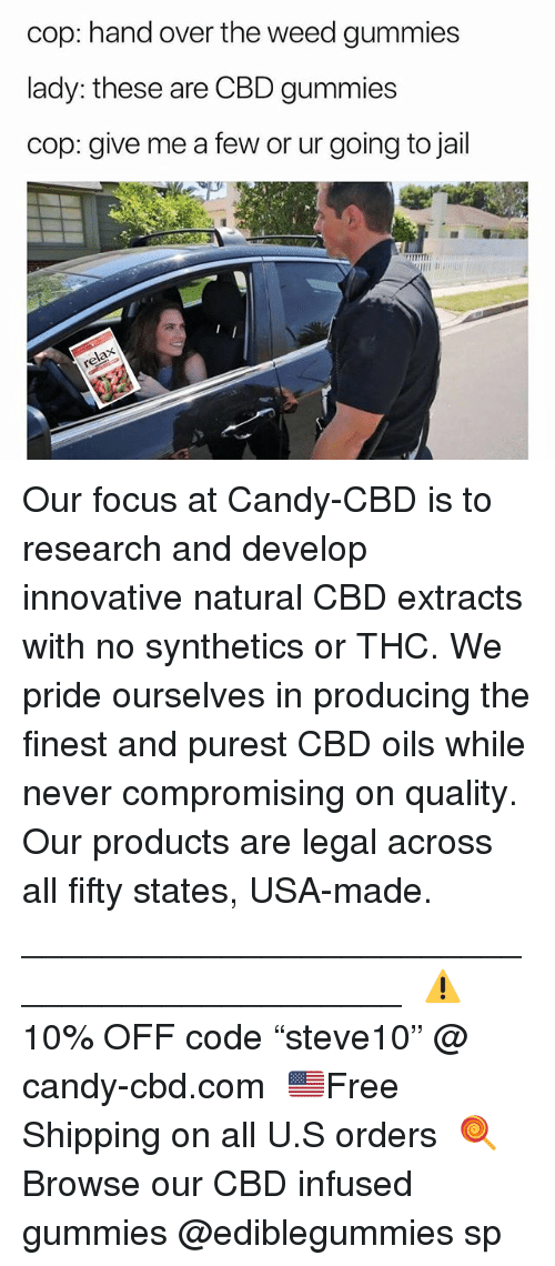 "Candy, Jail, and Weed: cop: hand over the weed gummies  lady: these are CBD gummies  cop: give me a few or ur going to jail Our focus at Candy-CBD is to research and develop innovative natural CBD extracts with no synthetics or THC. We pride ourselves in producing the finest and purest CBD oils while never compromising on quality. Our products are legal across all fifty states, USA-made.⠀ ____________________________________________⠀ ⚠️10% OFF code ""steve10"" @ candy-cbd.com⠀ 🇺🇸Free Shipping on all U.S orders⠀ 🍭Browse our CBD infused gummies @ediblegummies sp"