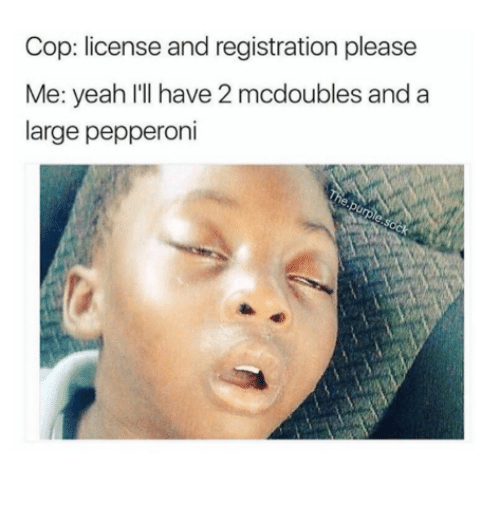 Yeah, Pepperoni, and Cop: Cop: license and registration please  Me: yeah lIl have 2 mcdoubles and a  large pepperoni
