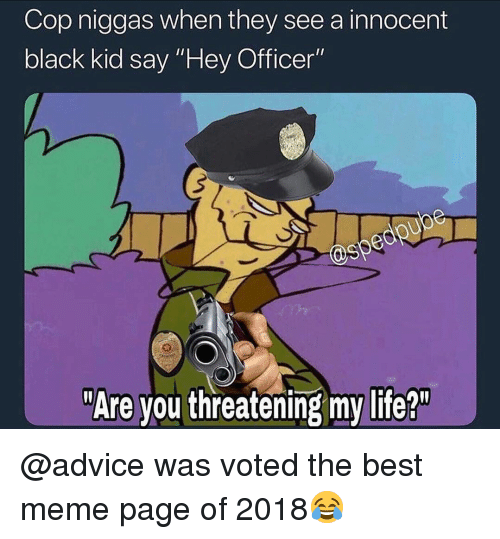"""Advice, Life, and Meme: Cop niggas when they see a innocent  black kid say """"Hey Officer""""  @sp  """"Are you threatening my life?"""" @advice was voted the best meme page of 2018😂"""