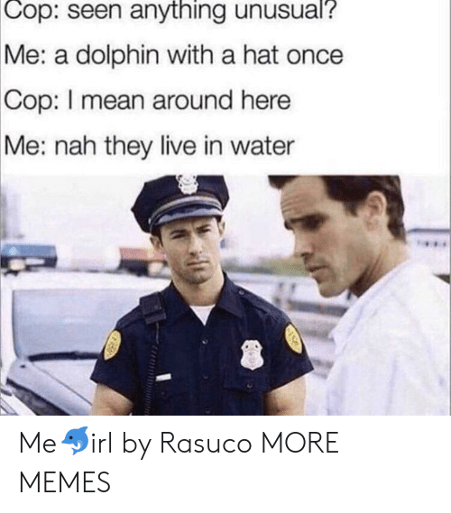 Dank, Memes, and Target: Cop:  seen anything unusual?  Me: a dolphin with a hat once  Cop:  I mean around here  Me: nah they live in water Me🐬irl by Rasuco MORE MEMES