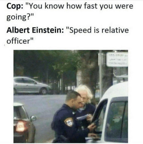 """relative: Cop: """"You know how fast you were  going?""""  Albert Einstein: """"Speed is relative  officer"""""""
