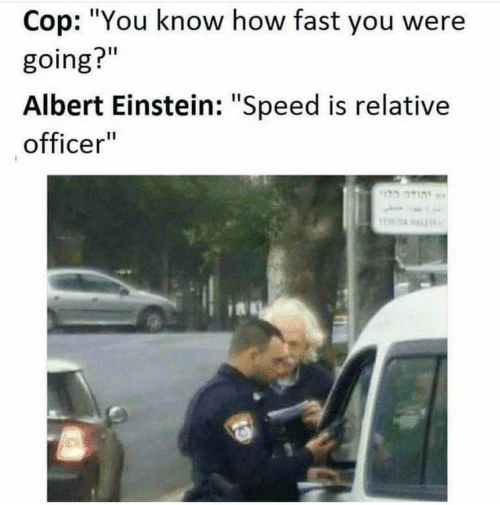 """relative: Cop: """"You know how fast you were  going?""""  Albert Einstein: """"Speed is relative  officer""""  הוד"""