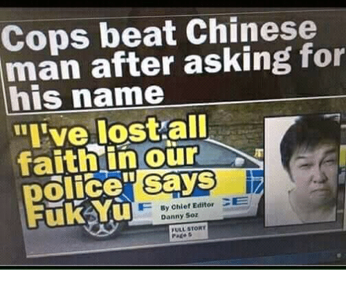 Memes, Chinese, and Asking: Cops beat Chinese  man after asking for  his name  uve lostall  faithin our  olicey savS  Says  By Chief Editor CE  Danny Soz  ULL STORY  Pate s