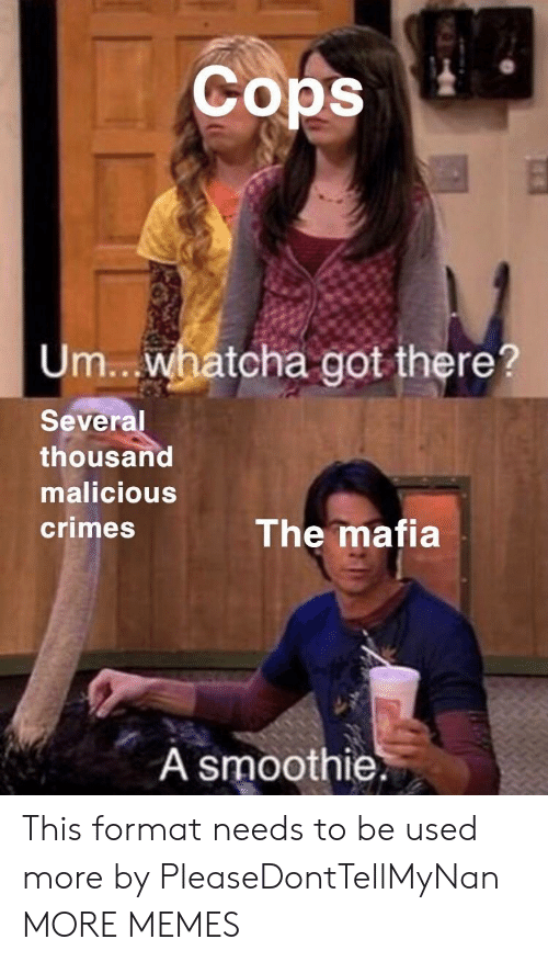 Malicious: Cops  Um.. whatcha got there?  Several  thousand  malicious  crimes  The mafia  A smoothie. This format needs to be used more by PleaseDontTellMyNan MORE MEMES
