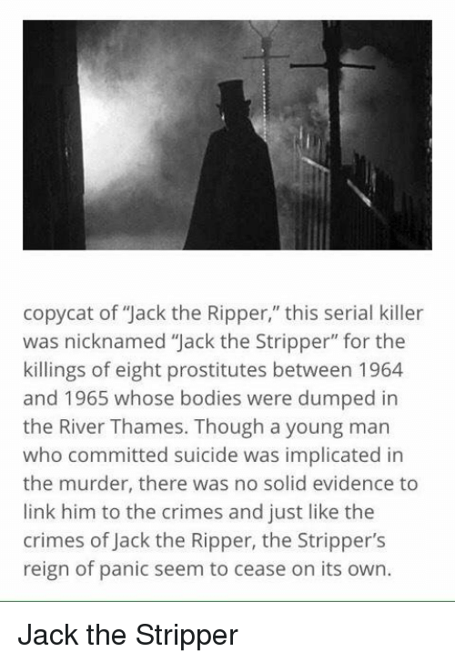 """copycat: copycat of 'Jack the Ripper,"""" this serial killer  was nicknamed """"Jack the Stripper"""" for the  killings of eight prostitutes between 1964  and 1965 whose bodies were dumped in  the River Thames. Though a young man  who committed suicide was implicated in  the murder, there was no solid evidence to  link him to the crimes and just like the  crimes of Jack the Ripper, the Stripper's  reign of panic seem to cease on its own Jack the Stripper"""