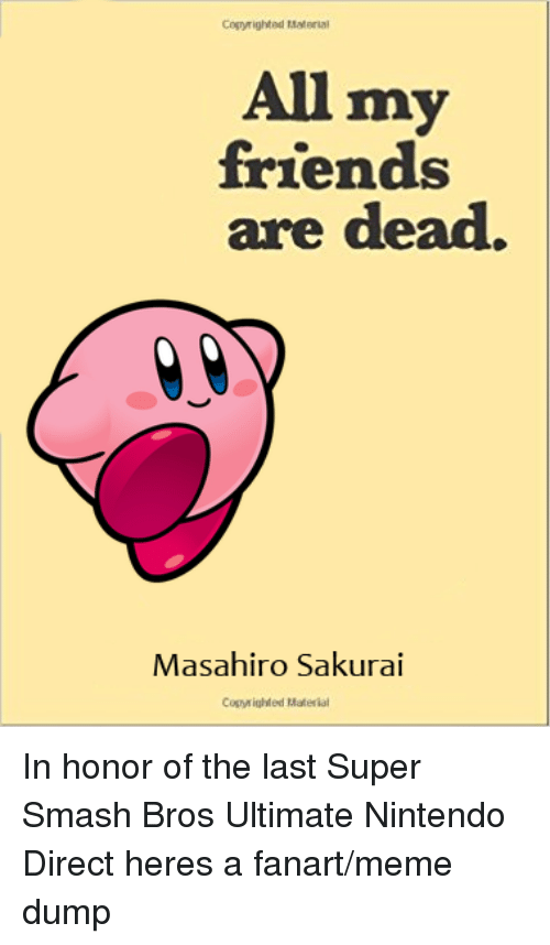 Friends, Meme, and Nintendo: Copyrighted Material  All my  friends  are dead.  Masahiro Sakurai  Copy ighted Material In honor of the last Super Smash Bros Ultimate Nintendo Direct heres a fanart/meme dump