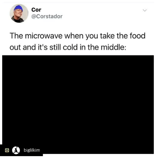 Food, The Middle, and Cold: Cor  @Corstador  The microwave when you take the food  out and it's still cold in the middle:  回  biglilkim
