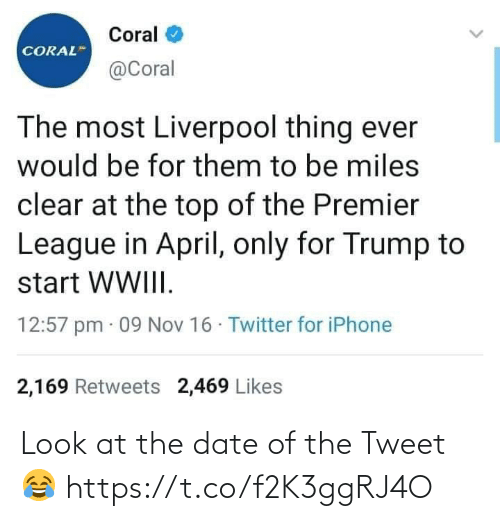 iphone 2: Coral  CORAL  @Coral  The most Liverpool thing ever  would be for them to be miles  clear at the top of the Premier  League in April, only for Trump to  start WWIII.  12:57 pm · 09 Nov 16 · Twitter for iPhone  2,169 Retweets 2,469 Likes Look at the date of the Tweet 😂 https://t.co/f2K3ggRJ4O
