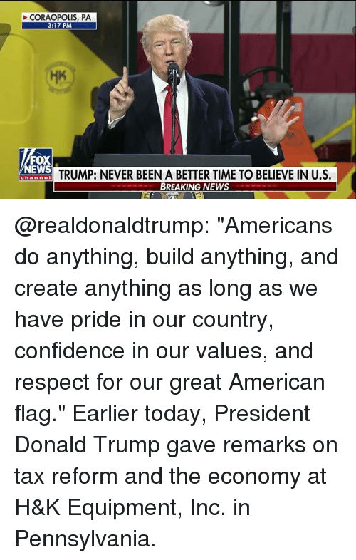 """Confidence, Donald Trump, and Memes: CORAOPOLIS, PA  3:17 PM  FOX  NEWS  TRUMP: NEVER BEEN A BETTER TIME TO BELIEVE IN US.  BREAKING NEWS  chan nel @realdonaldtrump: """"Americans do anything, build anything, and create anything as long as we have pride in our country, confidence in our values, and respect for our great American flag."""" Earlier today, President Donald Trump gave remarks on tax reform and the economy at H&K Equipment, Inc. in Pennsylvania."""