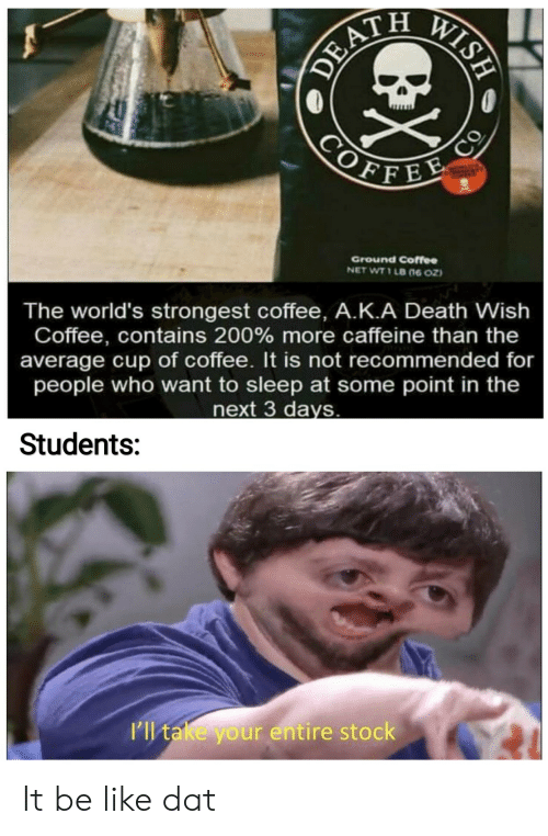 Be Like, Coffee, and Death: CORATIN  DEATH  WISH  COFFEE  со  Ground Coffee  NET WT 1 LB (n6 0z)  The world's strongest coffee, A.K.A Death Wish  Coffee, contains 200 % more caffeine than the  average cup of coffee. It is not recommended for  people who want to sleep at some point in the  next 3 days.  Students:  I'll take your entire stock It be like dat