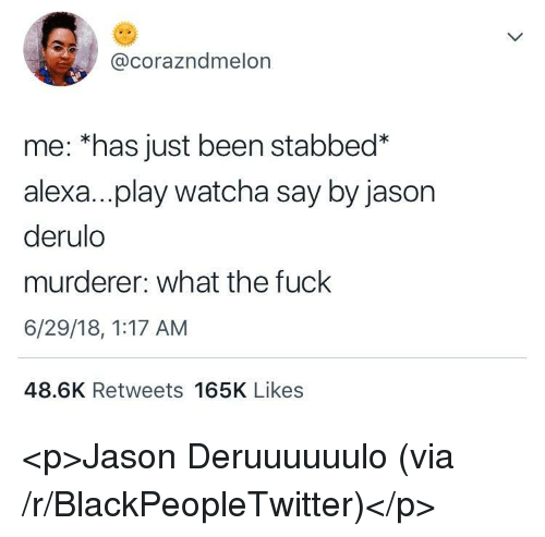 Blackpeopletwitter, Fuck, and Jason Derulo: @corazndmelon  me: *has just been stabbed*  alexa...play watcha say by jason  derulo  murderer: what the fuck  6/29/18, 1:17 AM  48.6K Retweets 165K Likes <p>Jason Deruuuuuulo (via /r/BlackPeopleTwitter)</p>