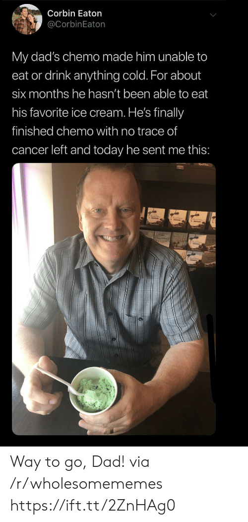 Chemo: Corbin Eaton  @CorbinEaton  My dad's chemo made him unable to  eat or drink anything cold. For about  six months he hasn't been able to eat  his favorite ice cream. He's finally  finished chemo with no trace of  cancer left and today he sent me this: Way to go, Dad! via /r/wholesomememes https://ift.tt/2ZnHAg0