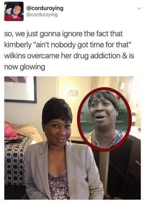 "Ain't Nobody Got Time for That, Time, and Drug: @corduroying  @corduroying  so, we just gonna ignore the fact that  kimberly ""ain't nobody got time for that""  wilkins overcame her drug addiction & is  now glowing"