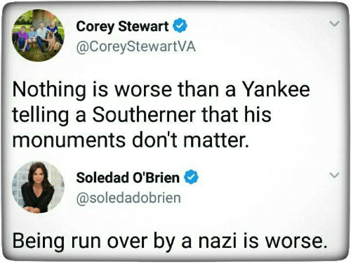 Nazy: Corey Stewart  @CoreyStewartVA  Nothing is worse than a Yankee  telling a Southerner that his  monuments don't matter.  Soledad O'Brien  @soledadobrien  Being run over by a nazi is worse.