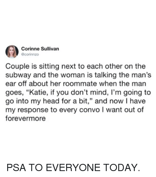 """Funny, Head, and Roommate: Corinne Sullivan  corinnzo  Couple is sitting next to each other on the  subway and the woman is talking the man's  ear off about her roommate when the man  goes, """"Katie, if you don't mind, I'm going to  go into my head for a bit,"""" and now I have  my response to every convo I want out of  forevermore PSA TO EVERYONE TODAY."""
