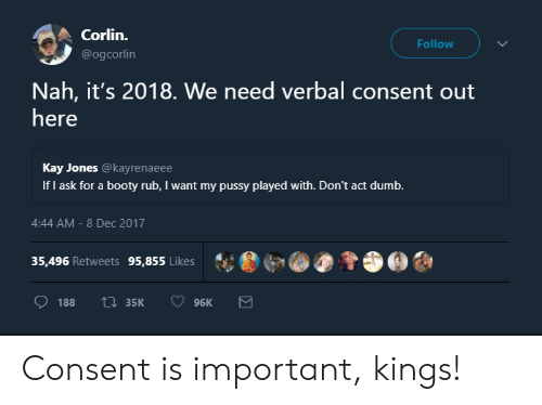 Booty, Dumb, and Pussy: Corlin.  @ogcorlin  Follow  Nah, it's 2018. We need verbal consent out  here  Kay Jones @kayrenaeee  If I ask for a booty rub, I want my pussy played with. Don't act dumb.  4:44 AM-8 Dec 2017  35,496 Retweets 95,855 Likes  ·  ?.Θ?, Consent is important, kings!