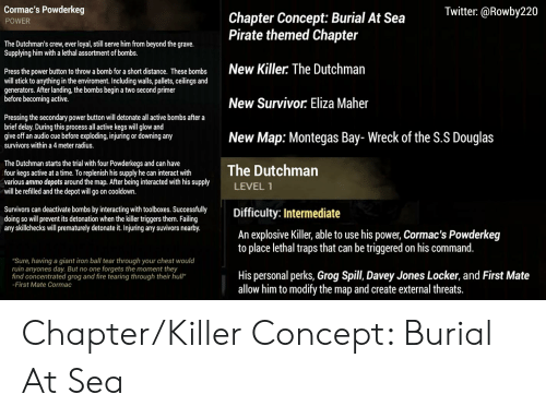 """Fire, Twitter, and Survivor: Cormac's Powderkeg  Twitter:@Rowby220  Chapter Concept: Burial At Sea  Pirate themed Chapter  POWER  The Dutchman's crew, ever loyal, still serve him from beyond the grave.  Supplying him with a lethal assortment of bombs.  New Killer: The Dutchman  Press the power button to throw a bomb for a short distance. These bombs  will stick to anything in the enviroment. Including walls, pallets, ceilings and  generators. After landing, the bombs begin a two second primer  before becoming active.  New Survivor: Eliza Maher  Pressing the secondary power button will detonate all active bombs after a  brief delay. During this process all active kegs will glow and  give off an audio cue before exploding, injuring or downing any  New Map: Montegas Bay- Wreck of the S.S Douglas  survivors within a 4 meter radius.  The Dutchman starts the trial with four Powderkegs and can have  four kegs active at a time. To replenish his supply he can interact with  various ammo depots around the map. After being interacted with his supply  will be refilled and the depot will go on cooldown.  The Dutchman  LEVEL 1  Survivors can deactivate bombs by interacting with toolboxes. Successfully  doing so will prevent its detonation when the killer triggers them. Failing  any skillchecks will prematurely detonate it. Injuring any suvivors nearby.  Difficulty: Intermediate  An explosive Killer, able to use his power, Cormac's Powderkeg  to place lethal traps that can be triggered on his command.  """"Sure, having a giant iron ball tear through your chest would  ruin anyones day. But no one forgets the moment they  find concentrated grog and fire tearing through their hull""""  His personal perks, Grog Spill, Davey Jones Locker, and First Mate  allow him to modify the map and create external threats.  -First Mate Cormac Chapter/Killer Concept: Burial At Sea"""